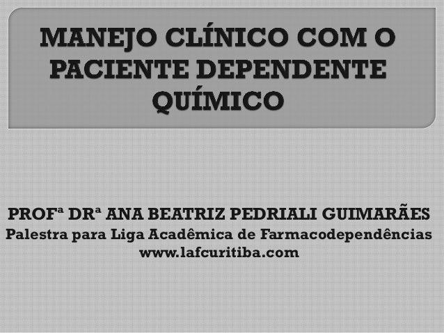 PROFª DRª ANA BEATRIZ PEDRIALI GUIMARÃES Palestra para Liga Acadêmica de Farmacodependências www.lafcuritiba.com