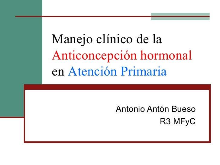 Manejo clínico de la  Anticoncepción hormonal  en  Atención Primaria Antonio Antón Bueso R3 MFyC