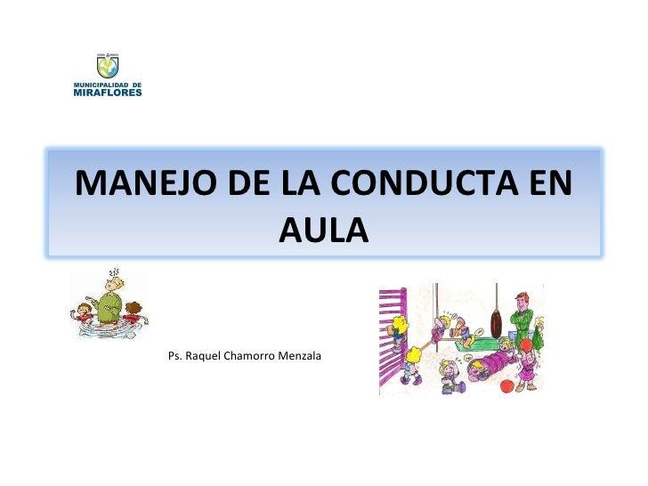 Ps. Raquel Chamorro Menzala MANEJO DE LA CONDUCTA EN AULA