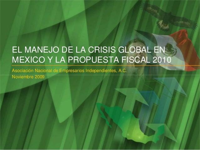 EL MANEJO DE LA CRISIS GLOBAL EN MEXICO Y LA PROPUESTA FISCAL 2010 Asociación Nacional de Empresarios Independientes, A.C....