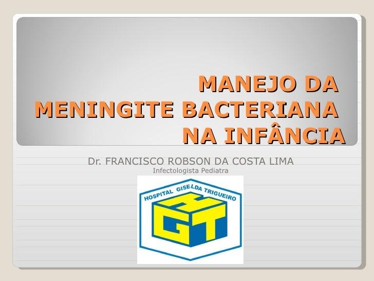 MANEJO DA  MENINGITE BACTERIANA  NA INFÂNCIA Dr. FRANCISCO ROBSON DA COSTA LIMA Infectologista Pediatra