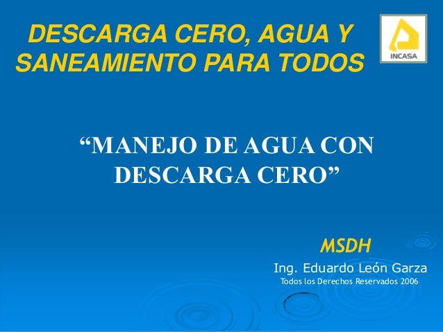 """""""MANEJO DE AGUA CONDESCARGA CERO""""Ing. Eduardo León GarzaTodos los Derechos Reservados 2006DESCARGA CERO, AGUA YSANEAMIENTO..."""