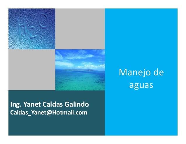 Ing. Yanet Caldas Galindo CIP: 115456 Caldas_Yanet@Hotmail.com Manejo de aguas