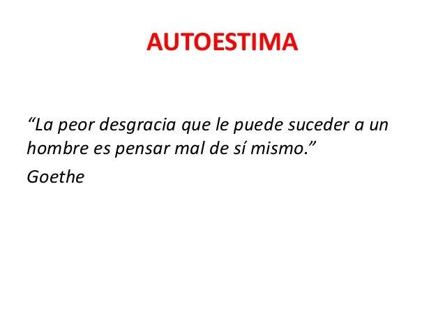 """AUTOESTIMA """"La peor desgracia que le puede suceder a un hombre es pensar mal de sí mismo."""" Goethe"""