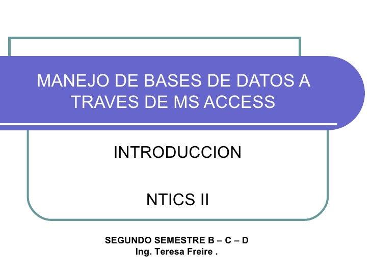 MANEJO DE BASES DE DATOS A TRAVES DE MS ACCESS INTRODUCCION NTICS II SEGUNDO SEMESTRE B – C – D Ing. Teresa Freire .