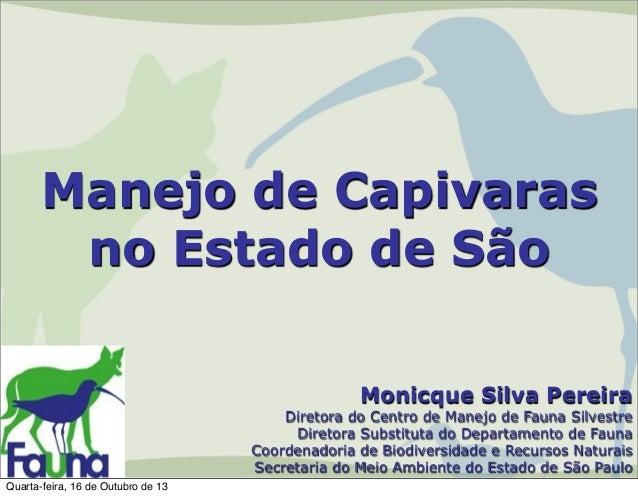 Manejo de Capivaras no Estado de São Monicque Silva Pereira  Diretora do Centro de Manejo de Fauna Silvestre Diretora Subs...