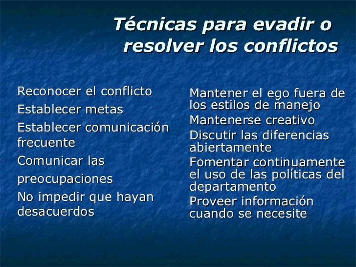 Técnicas para evadir o  resolver los conflictos <ul><li>Reconocer el conflicto </li></ul><ul><li>Establecer metas </li></u...