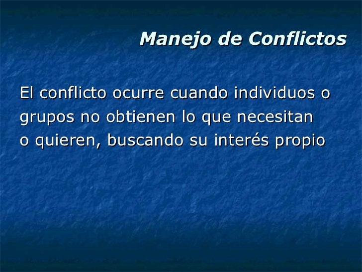 Manejo de Conflictos <ul><li>El conflicto ocurre cuando individuos o </li></ul><ul><li>grupos no obtienen lo que necesitan...