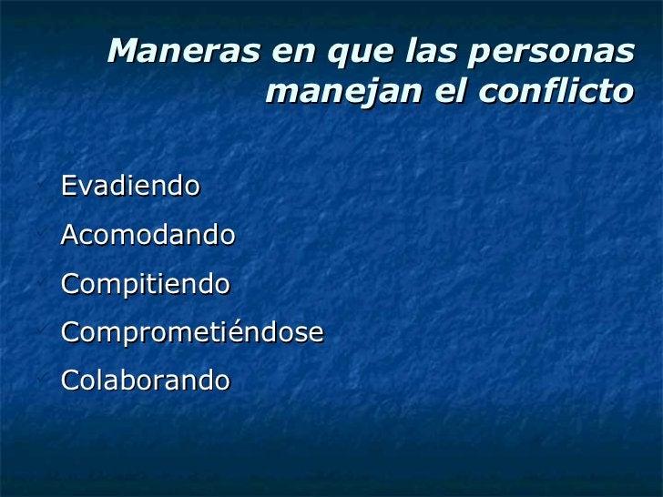 Maneras en que las personas manejan el conflicto <ul><li>Evadiendo </li></ul><ul><li>Acomodando </li></ul><ul><li>Compitie...