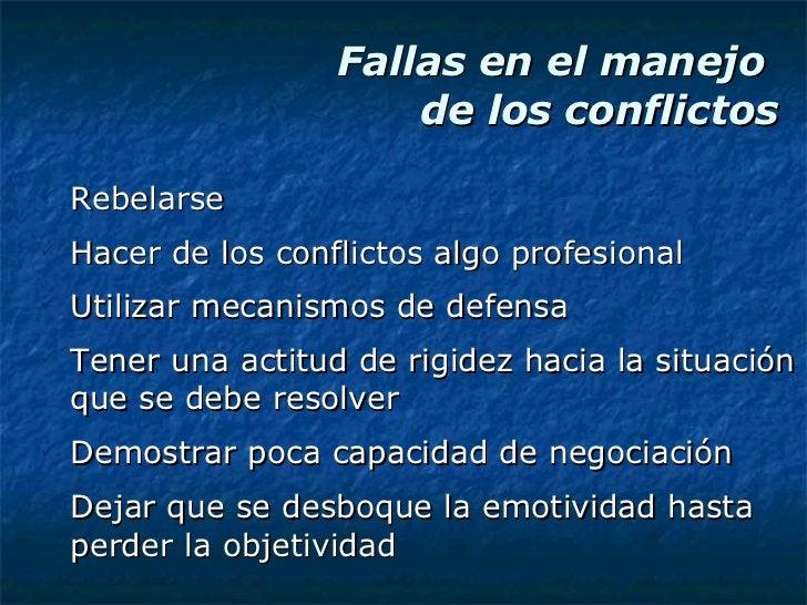 Fallas en el manejo  de los conflictos <ul><li>Rebelarse </li></ul><ul><li>Hacer de los conflictos algo profesional </li><...