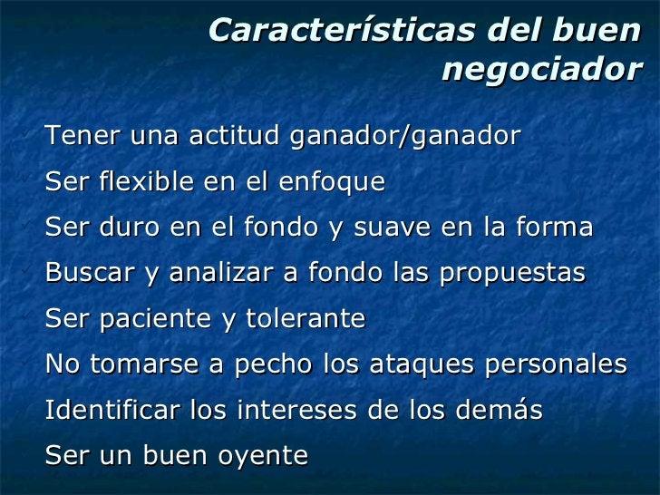 Características del buen negociador <ul><li>Tener una actitud ganador/ganador </li></ul><ul><li>Ser flexible en el enfoque...