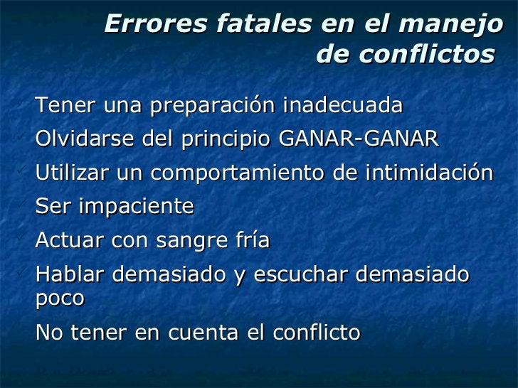 Errores fatales en el manejo de conflictos  <ul><li>Tener una preparación inadecuada </li></ul><ul><li>Olvidarse del princ...