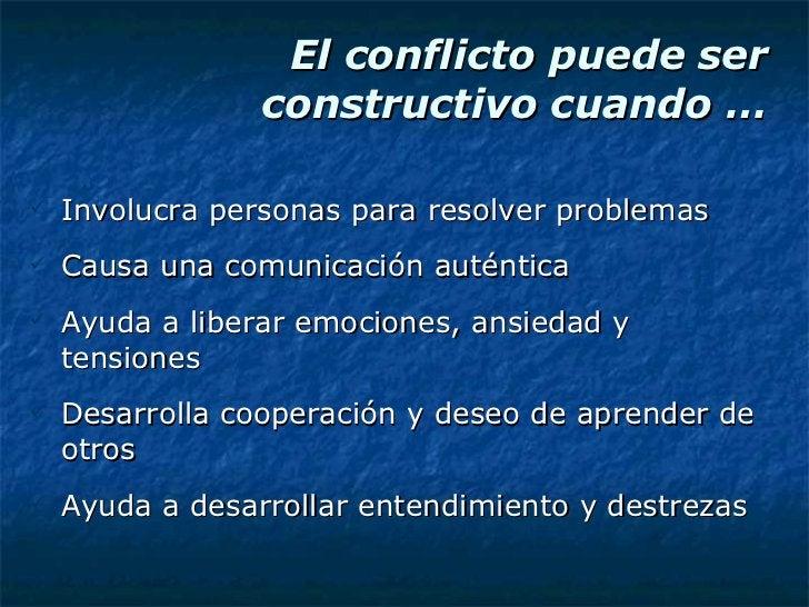 El conflicto puede ser constructivo cuando … <ul><li>Involucra personas para resolver problemas </li></ul><ul><li>Causa un...