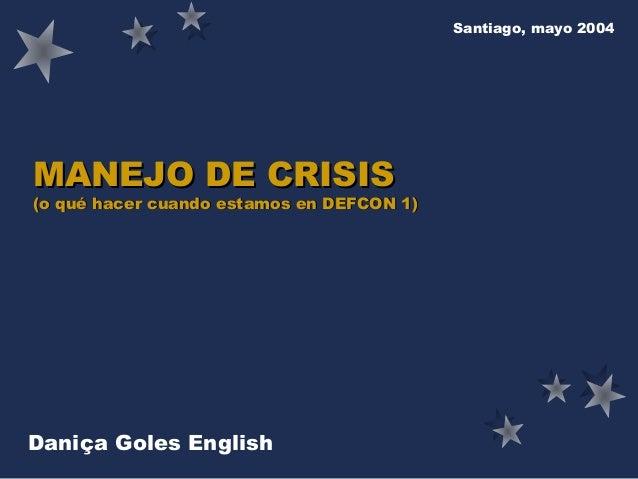 Santiago, mayo 2004  MANEJO DE CRISIS  (o qué hacer cuando estamos en DEFCON 1)  Daniça Goles English Daniça Goles English