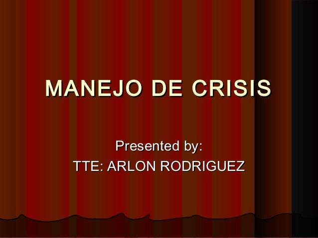 MANEJO DE CRISISMANEJO DE CRISIS Presented by:Presented by: TTE: ARLON RODRIGUEZTTE: ARLON RODRIGUEZ