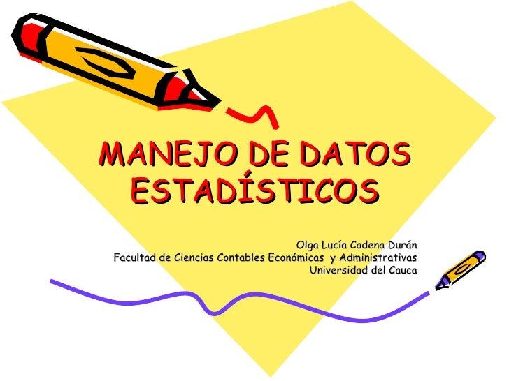 MANEJO DE DATOS ESTADÍSTICOS Olga Lucía Cadena Durán Facultad de Ciencias Contables Económicas  y Administrativas Universi...