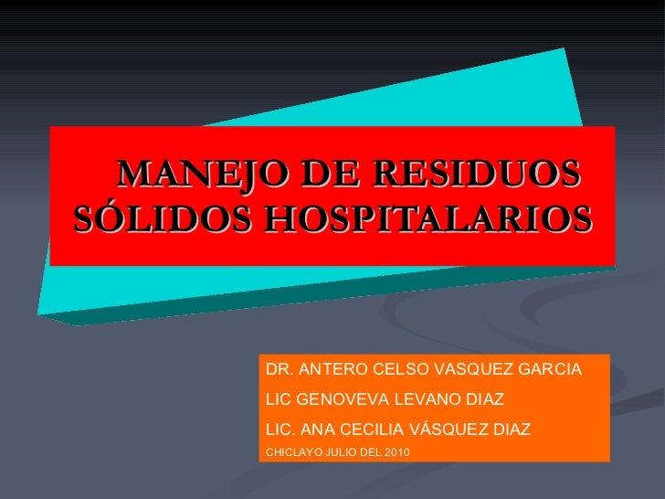 MANEJO DE RESIDUOS SÓLIDOS HOSPITALARIOS DR. ANTERO CELSO VASQUEZ GARCIA LIC GENOVEVA LEVANO DIAZ  LIC. ANA CECILIA VÁSQUE...