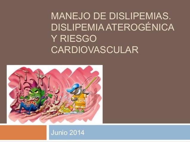 MANEJO DE DISLIPEMIAS. DISLIPEMIA ATEROGÉNICA Y RIESGO CARDIOVASCULAR Junio 2014