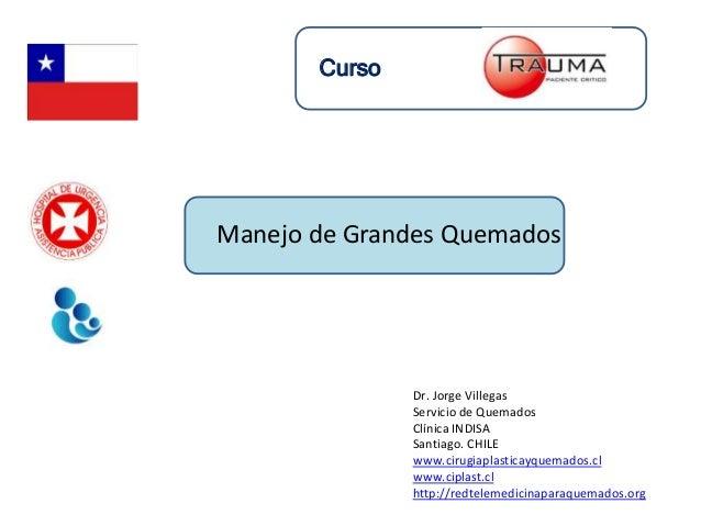 Dr. Jorge Villegas Servicio de Quemados Clínica INDISA Santiago. CHILE www.cirugiaplasticayquemados.cl www.ciplast.cl http...