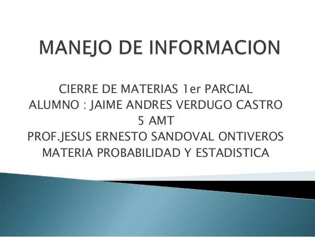 CIERRE DE MATERIAS 1er PARCIALALUMNO : JAIME ANDRES VERDUGO CASTRO5 AMTPROF.JESUS ERNESTO SANDOVAL ONTIVEROSMATERIA PROBAB...