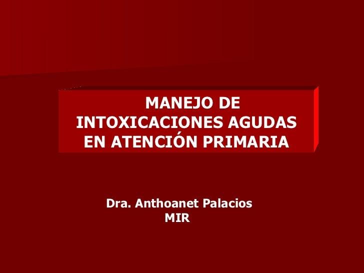MANEJO DE  INTOXICACIONES AGUDAS EN ATENCIÓN PRIMARIA Dra. Anthoanet Palacios MIR