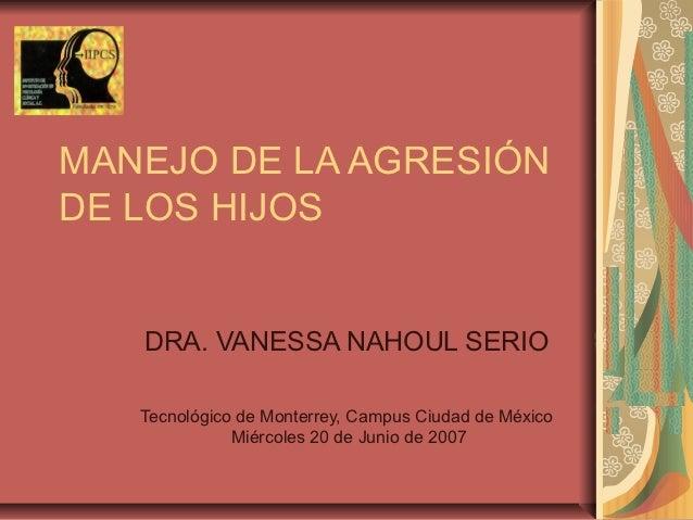 MANEJO DE LA AGRESIÓNDE LOS HIJOS   DRA. VANESSA NAHOUL SERIO   Tecnológico de Monterrey, Campus Ciudad de México         ...