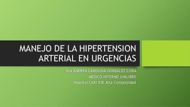 MANEJO DE LA HIPERTENSION ARTERIAL EN URGENCIAS Dra ANDREA CAROLINA GONZALEZ COBA MEDICO INTERNO UNILIBRE Hospital CARI ES...