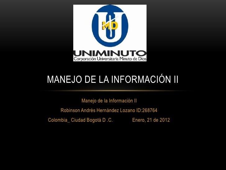 MANEJO DE LA INFORMACIÓN II               Manejo de la Información II     Robinson Andrés Hernández Lozano ID:268764Colomb...