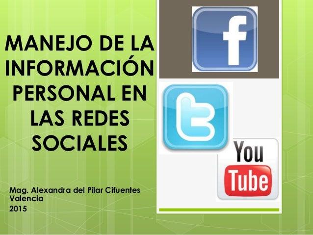 MANEJO DE LA INFORMACIÓN PERSONAL EN LAS REDES SOCIALES Mag. Alexandra del Pilar Cifuentes Valencia 2015