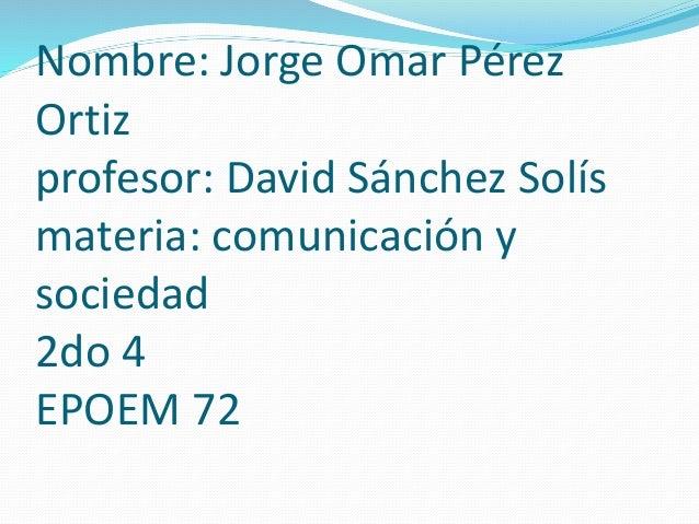 Nombre: Jorge Omar Pérez Ortiz profesor: David Sánchez Solís materia: comunicación y sociedad 2do 4 EPOEM 72