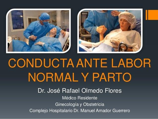 CONDUCTA ANTE LABOR NORMAL Y PARTO Dr. José Rafael Olmedo Flores Médico Residente Ginecología y Obstetricia Complejo Hospi...