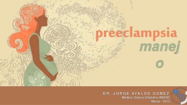 preeclampsia manej o D R . J O R G E AVA L O S G O M E Z Medico Gineco-Obstetra HNDAC Marzo - 2015