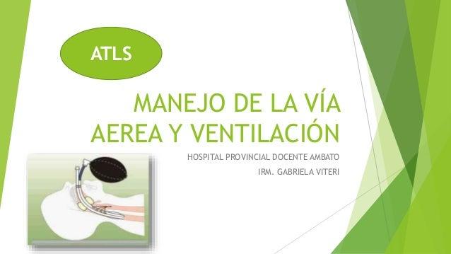 MANEJO DE LA VÍA AEREA Y VENTILACIÓN HOSPITAL PROVINCIAL DOCENTE AMBATO IRM. GABRIELA VITERI ATLS