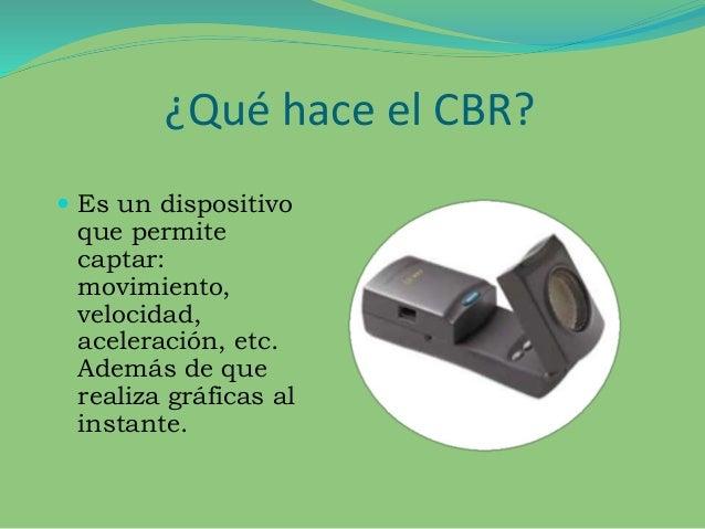 ¿Qué hace el CBR?  Es un dispositivo que permite captar: movimiento, velocidad, aceleración, etc. Además de que realiza g...