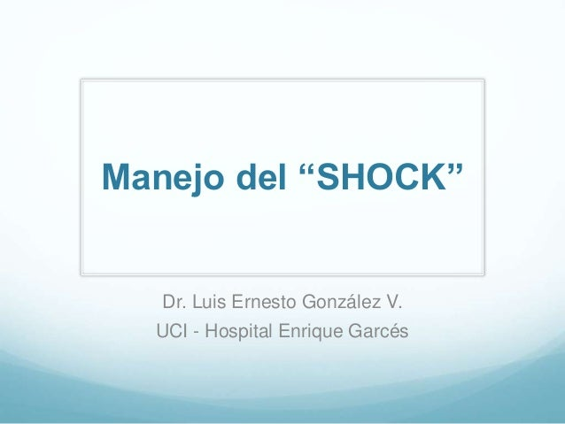 "Manejo del ""SHOCK"" Dr. Luis Ernesto González V. UCI - Hospital Enrique Garcés"