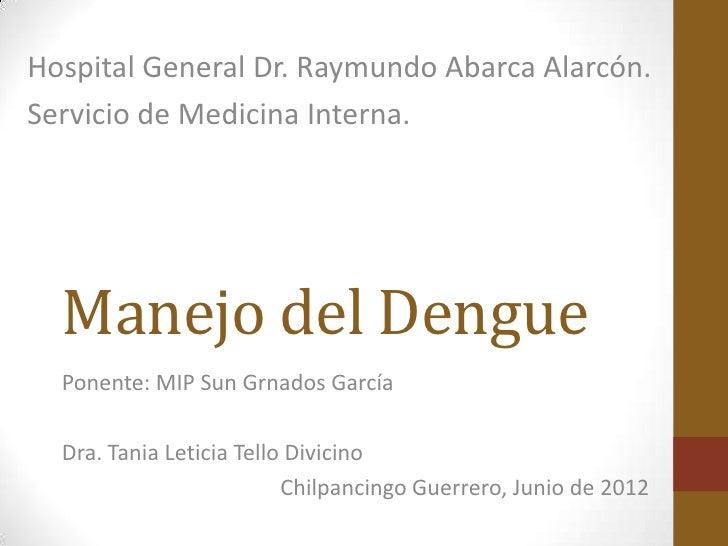 Hospital General Dr. Raymundo Abarca Alarcón.Servicio de Medicina Interna.  Manejo del Dengue  Ponente: MIP Sun Grnados Ga...