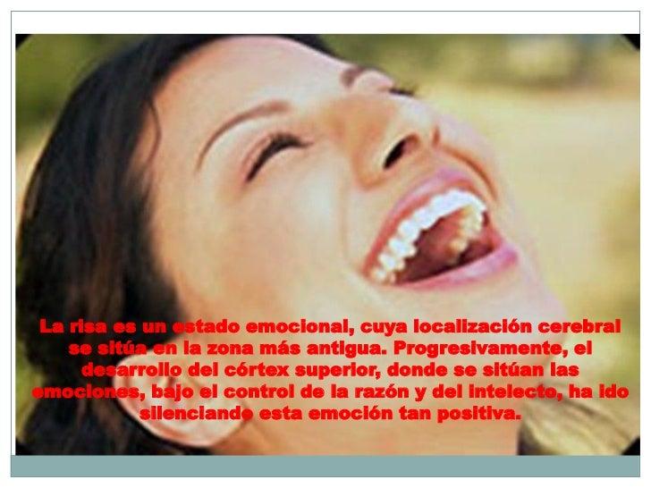 La risa es un estado emocional, cuya localización cerebral    se sitúa en la zona más antigua. Progresivamente, el      de...