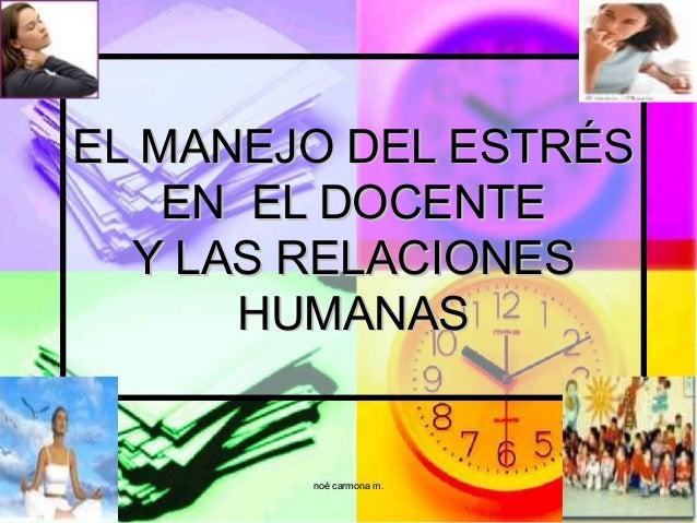 EL MANEJO DEL ESTRÉS EN EL DOCENTE Y LAS RELACIONES HUMANAS  noé carmona m.  1