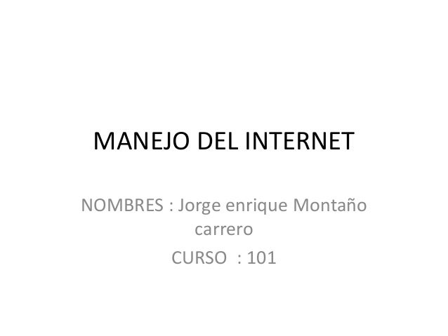 MANEJO DEL INTERNET NOMBRES : Jorge enrique Montaño carrero CURSO : 101