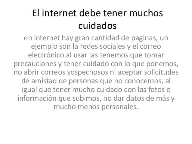El internet debe tener muchos cuidados en internet hay gran cantidad de paginas, un ejemplo son la redes sociales y el cor...