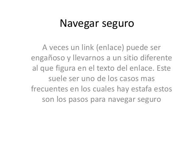 Navegar seguro A veces un link (enlace) puede ser engañoso y llevarnos a un sitio diferente al que figura en el texto del ...