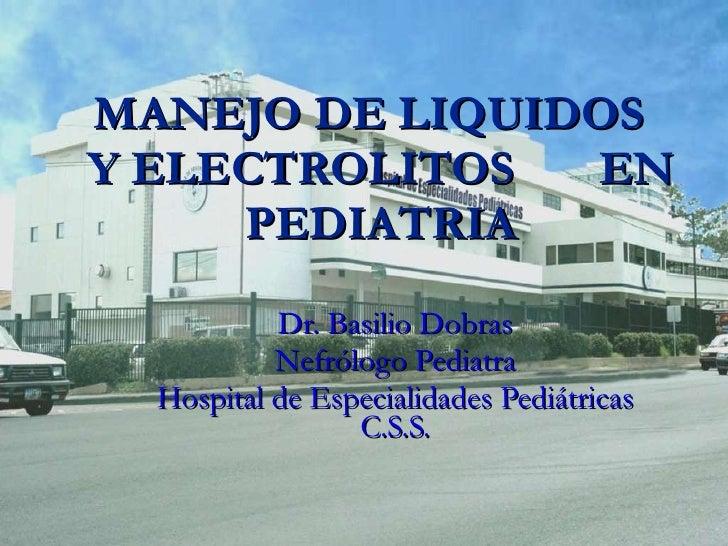 MANEJO DE LIQUIDOS  Y ELECTROLITOS  EN PEDIATRIA Dr. Basilio Dobras Nefrólogo Pediatra Hospital de Especialidades Pediátri...