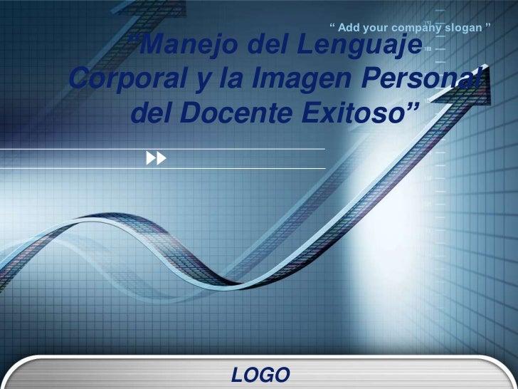 """"""" Add your company slogan """"    """"Manejo del LenguajeCorporal y la Imagen Personal    del Docente Exitoso""""           LOGO"""