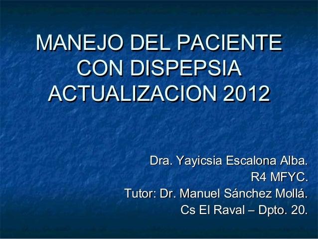 MANEJO DEL PACIENTEMANEJO DEL PACIENTECON DISPEPSIACON DISPEPSIAACTUALIZACION 2012ACTUALIZACION 2012Dra. Yayicsia Escalona...