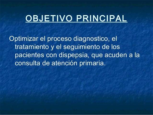 OBJETIVO PRINCIPALOptimizar el proceso diagnostico, eltratamiento y el seguimiento de lospacientes con dispepsia, que acud...