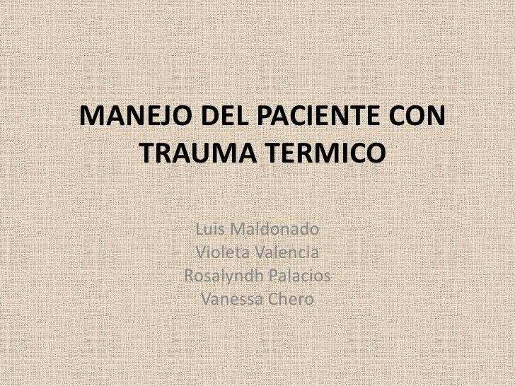 MANEJO DEL PACIENTE CON   TRAUMA TERMICO       Luis Maldonado       Violeta Valencia      Rosalyndh Palacios        Vaness...