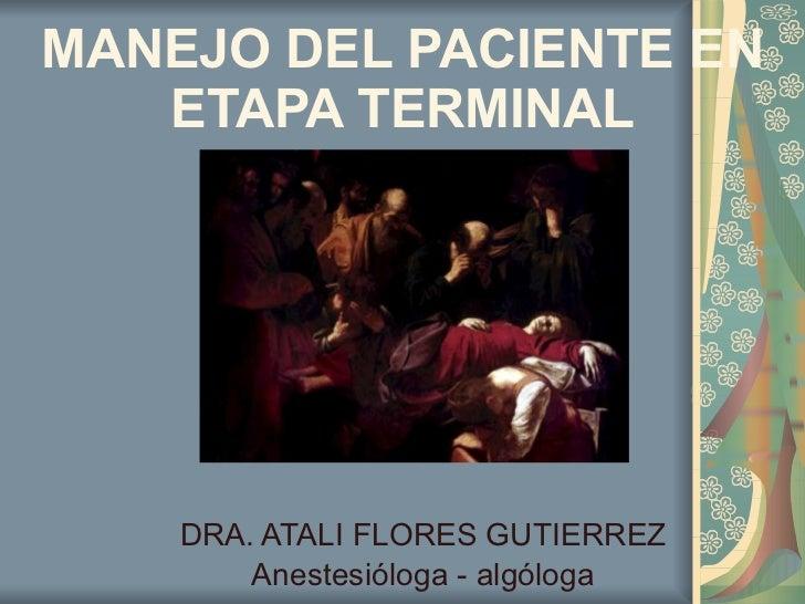 MANEJO DEL PACIENTE EN ETAPA TERMINAL DRA. ATALI FLORES GUTIERREZ Anestesióloga - algóloga