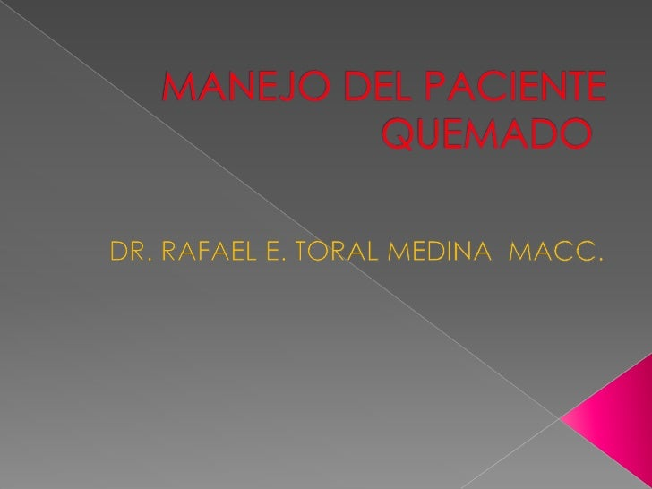 MANEJO DEL PACIENTE QUEMADO<br />DR. RAFAEL E. TORAL MEDINA  MACC.<br />