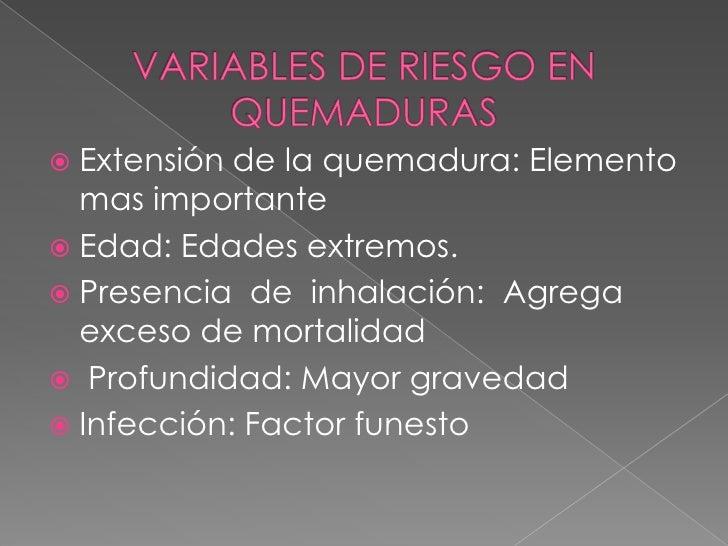 VARIABLES DE RIESGO EN QUEMADURAS <br />Extensión de la quemadura: Elemento mas importante <br />Edad: Edades extremos.<br...