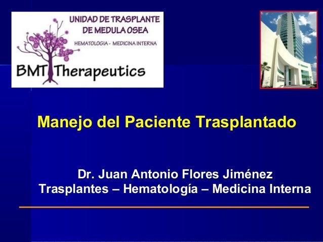 Manejo del Paciente Trasplantado Dr. Juan Antonio Flores Jiménez Trasplantes – Hematología – Medicina Interna